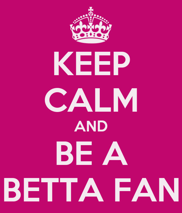 KEEP CALM AND BE A BETTA FAN