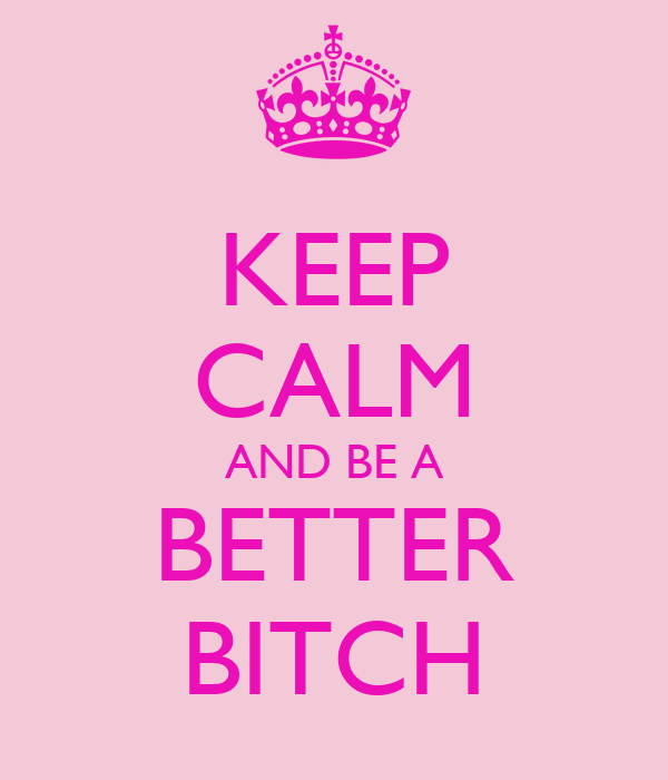 KEEP CALM AND BE A BETTER BITCH