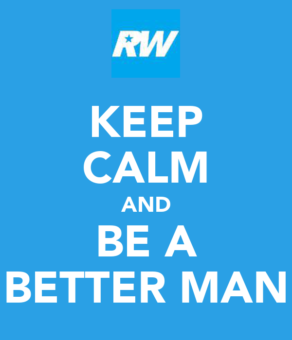 KEEP CALM AND BE A BETTER MAN