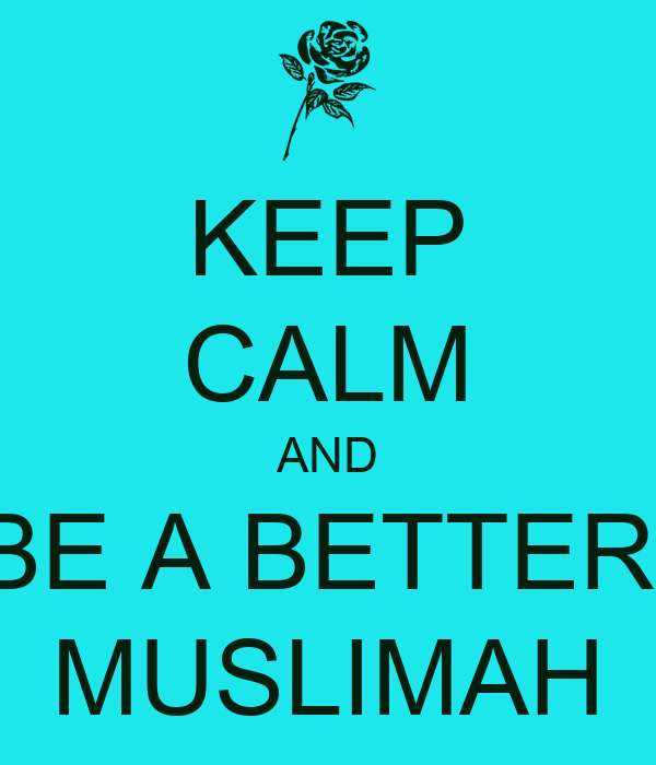 KEEP CALM AND BE A BETTER  MUSLIMAH