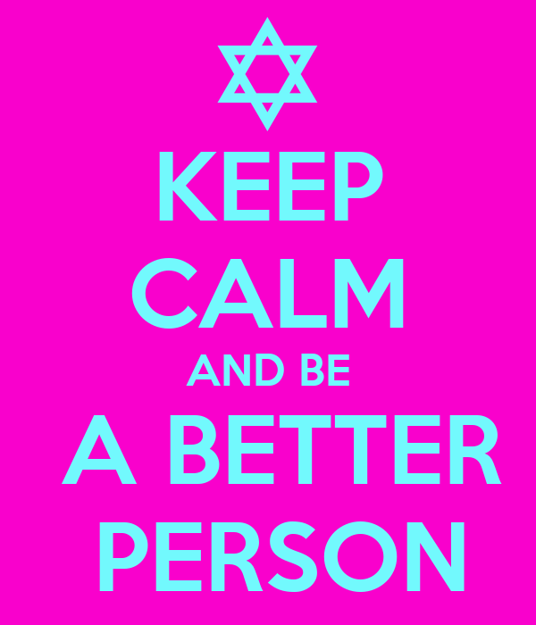 KEEP CALM AND BE  A BETTER  PERSON