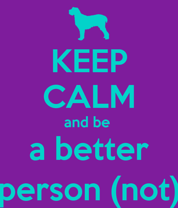 KEEP CALM and be  a better person (not)