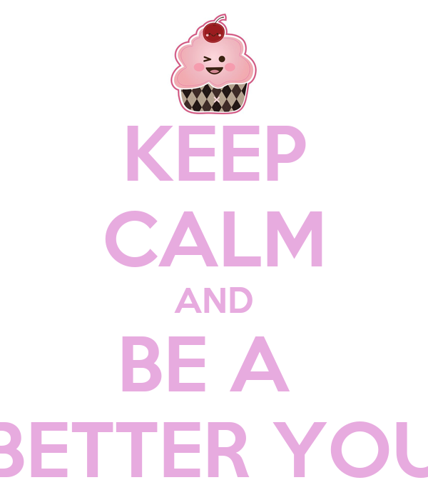KEEP CALM AND BE A  BETTER YOU