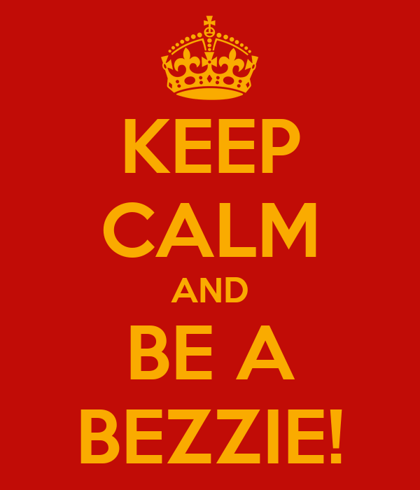 KEEP CALM AND BE A BEZZIE!