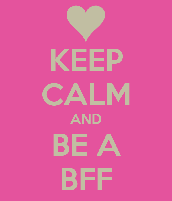 KEEP CALM AND BE A BFF
