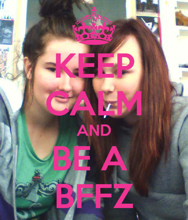 KEEP CALM AND BE A  BFFZ