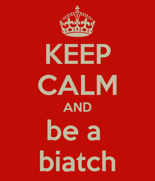 KEEP CALM AND be a  biatch