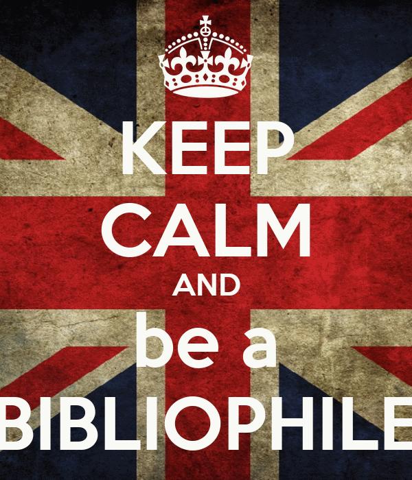KEEP CALM AND be a BIBLIOPHILE