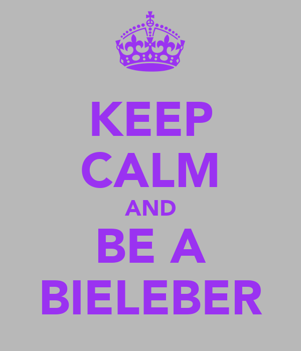 KEEP CALM AND BE A BIELEBER