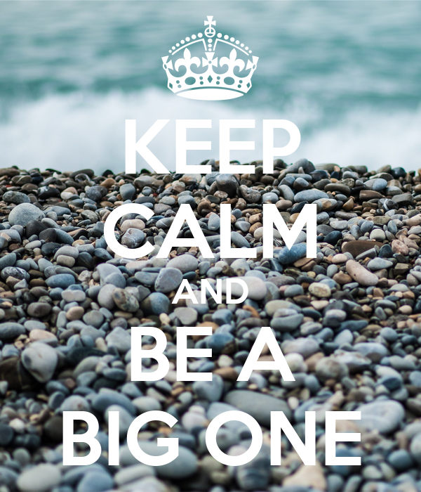 KEEP CALM AND BE A BIG ONE