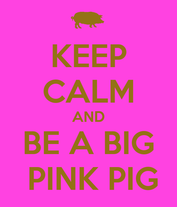 KEEP CALM AND BE A BIG  PINK PIG