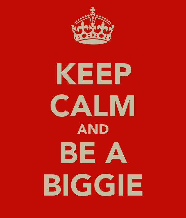 KEEP CALM AND BE A BIGGIE