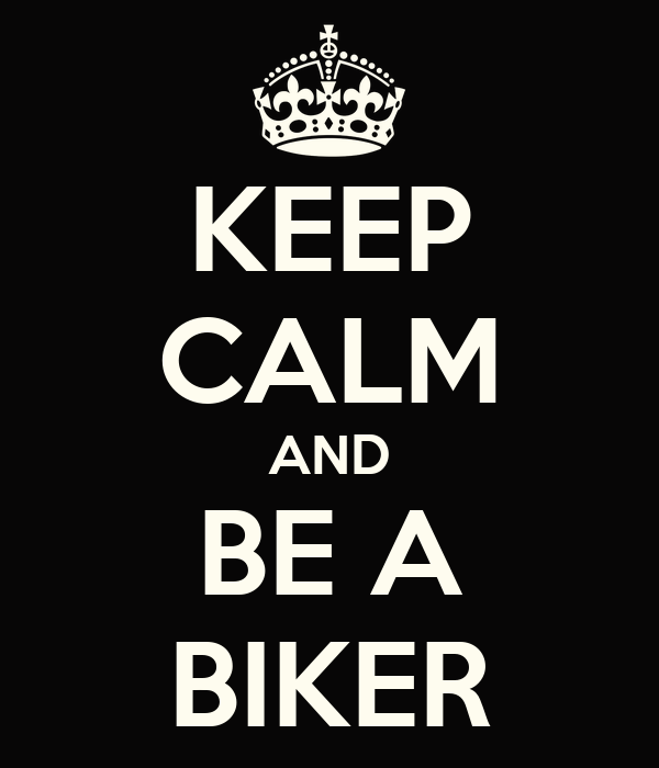 KEEP CALM AND BE A BIKER