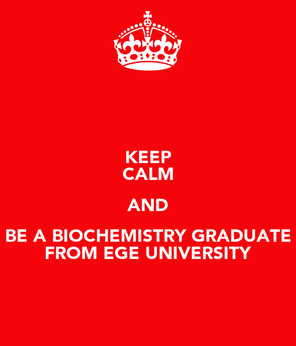 KEEP CALM AND BE A BIOCHEMISTRY GRADUATE FROM EGE UNIVERSITY