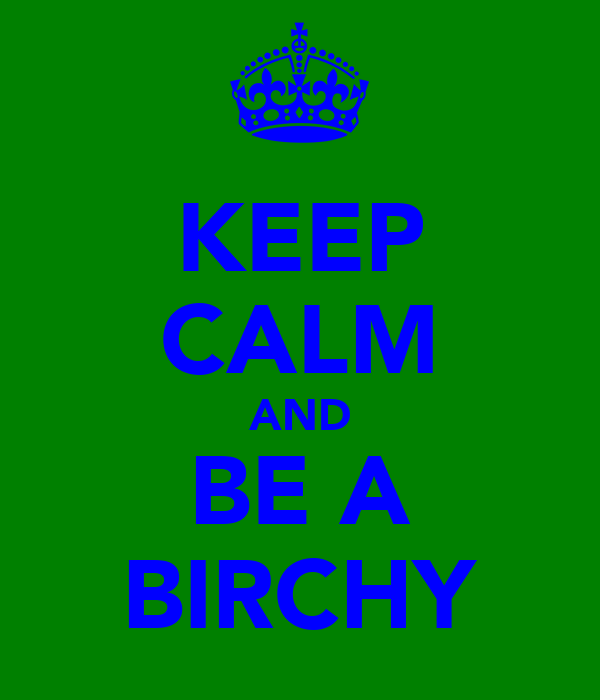 KEEP CALM AND BE A BIRCHY