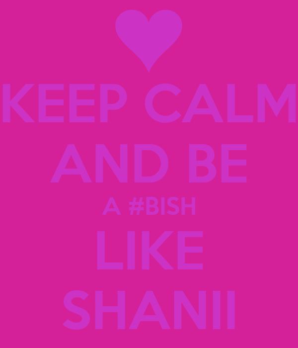 KEEP CALM AND BE A #BISH LIKE SHANII
