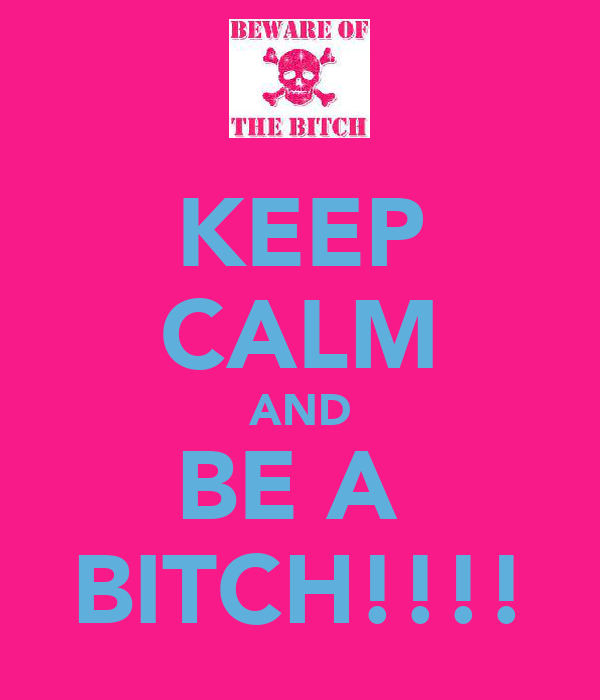 KEEP CALM AND BE A  BITCH!!!!