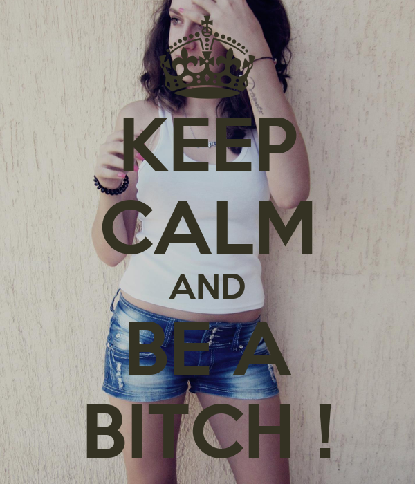 KEEP CALM AND BE A BITCH !