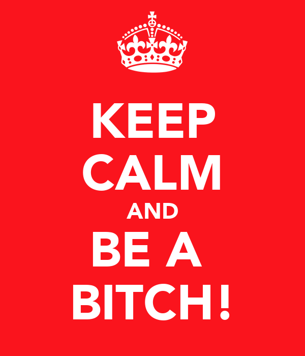 KEEP CALM AND BE A  BITCH!