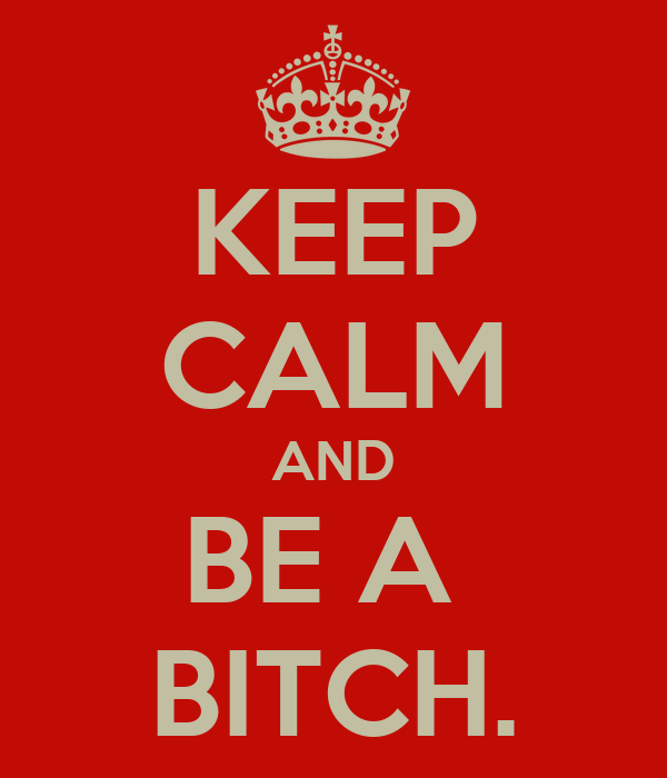 KEEP CALM AND BE A  BITCH.