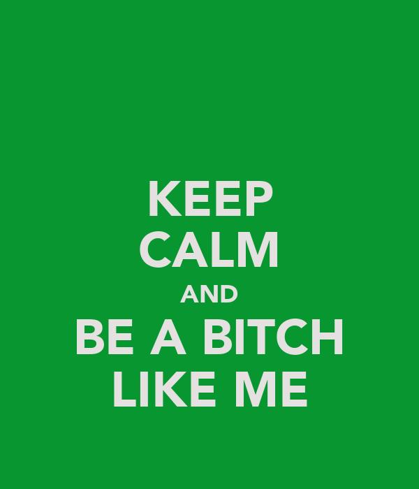 KEEP CALM AND BE A BITCH LIKE ME