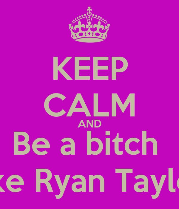 KEEP CALM AND Be a bitch  Like Ryan Taylor