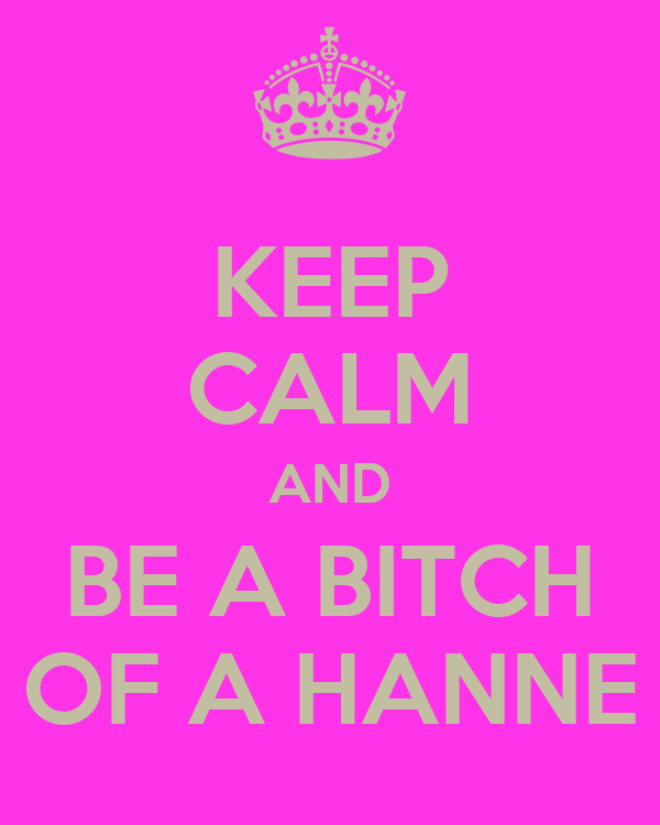 KEEP CALM AND BE A BITCH OF A HANNE