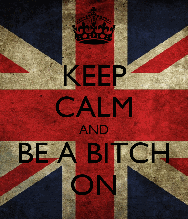 KEEP CALM AND BE A BITCH ON