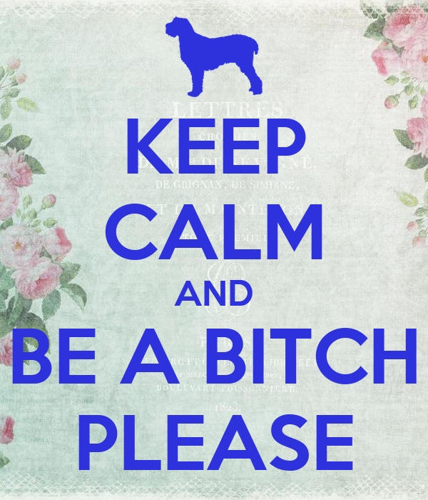 KEEP CALM AND BE A BITCH PLEASE