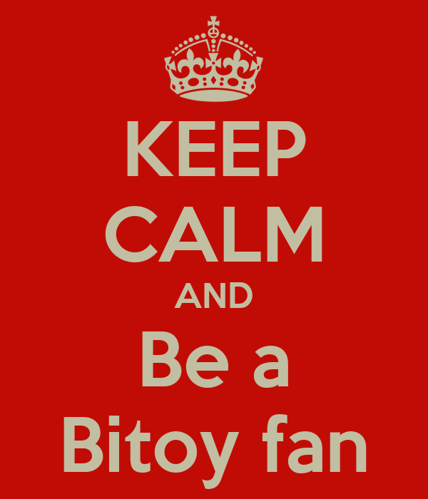 KEEP CALM AND Be a Bitoy fan