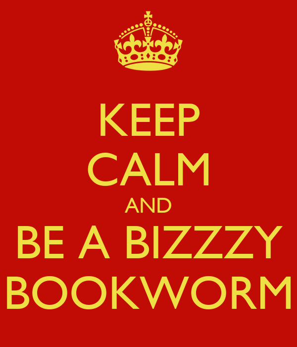 KEEP CALM AND BE A BIZZZY BOOKWORM
