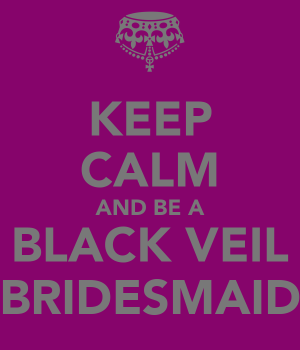 KEEP CALM AND BE A BLACK VEIL BRIDESMAID