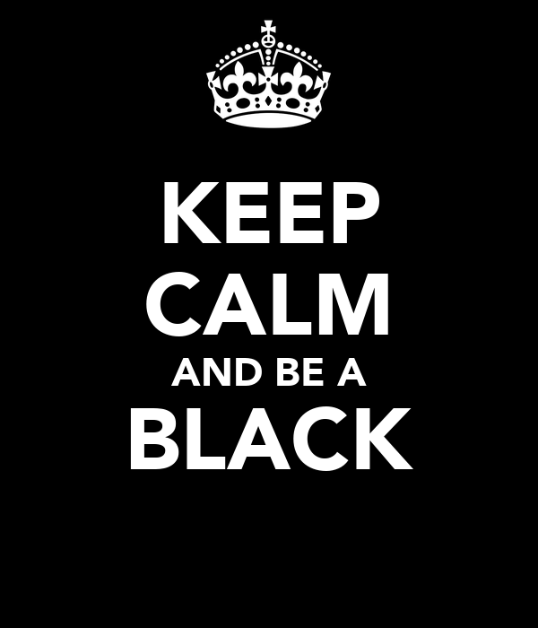 KEEP CALM AND BE A BLACK