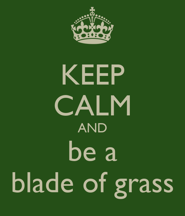 KEEP CALM AND be a blade of grass