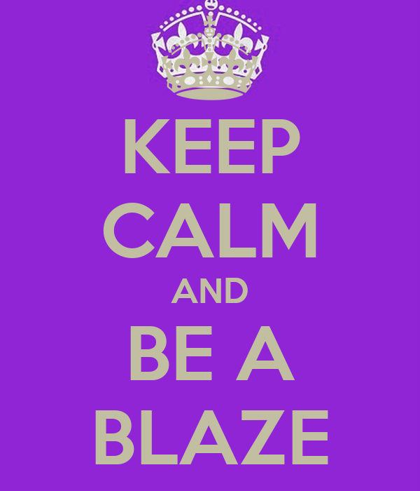 KEEP CALM AND BE A BLAZE