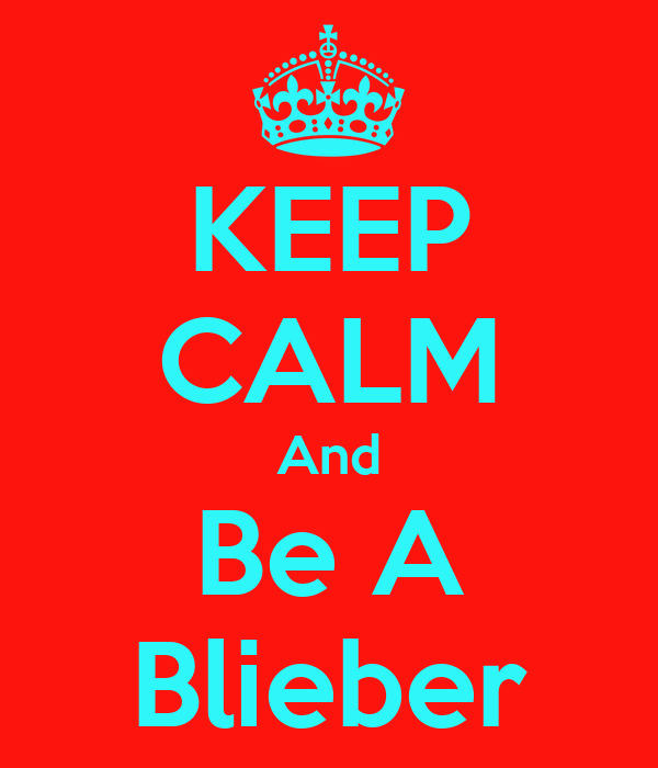 KEEP CALM And Be A Blieber