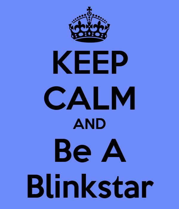 KEEP CALM AND Be A Blinkstar
