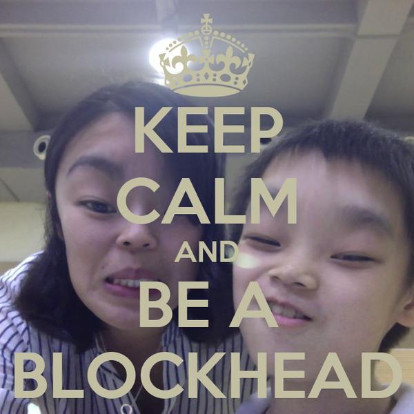 KEEP CALM AND BE A BLOCKHEAD