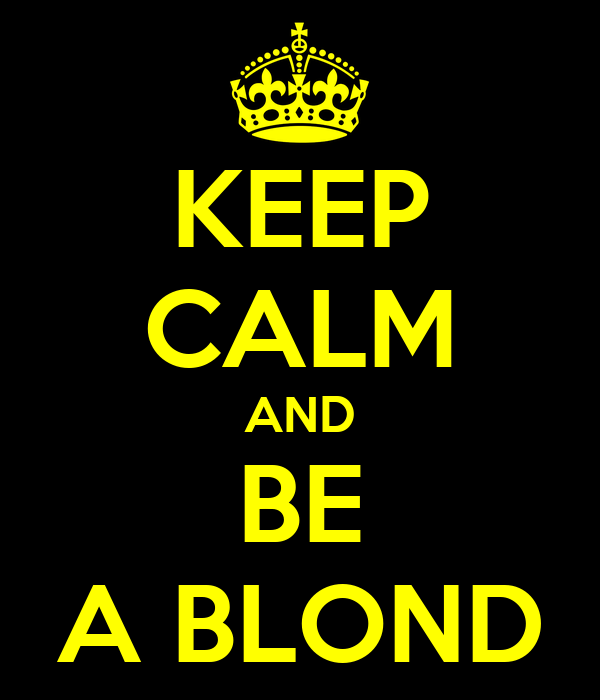 KEEP CALM AND BE A BLOND