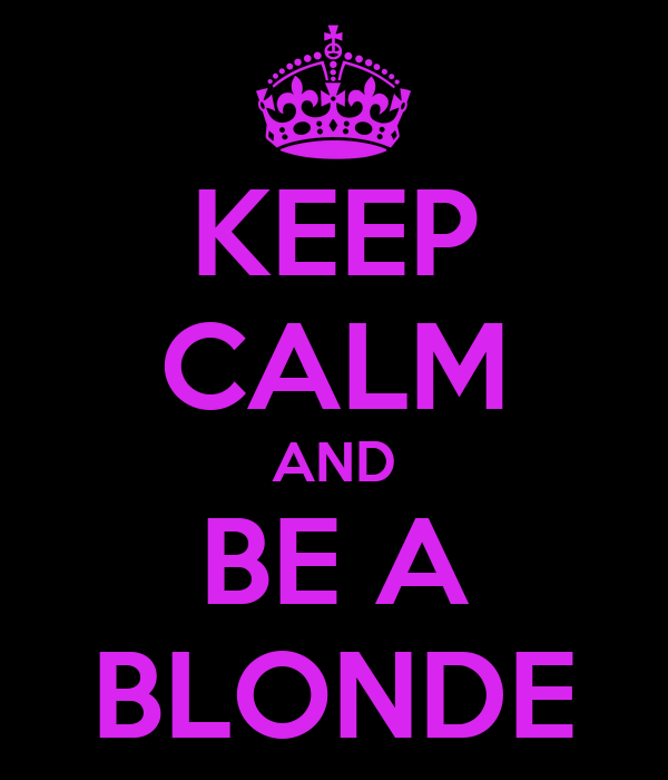 KEEP CALM AND BE A BLONDE