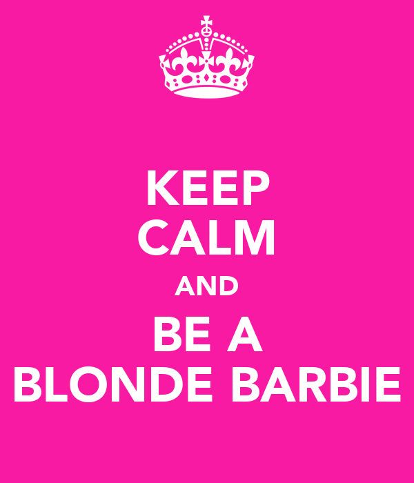 KEEP CALM AND BE A BLONDE BARBIE