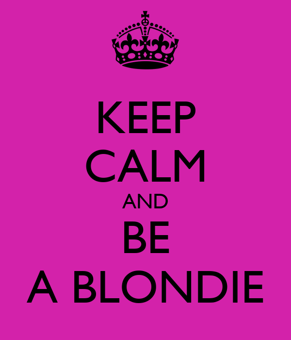 KEEP CALM AND BE A BLONDIE