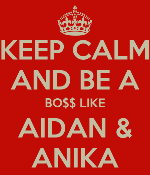 KEEP CALM AND BE A BO$$ LIKE AIDAN & ANIKA
