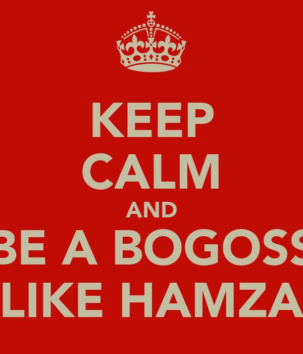 KEEP CALM AND BE A BOGOSS LIKE HAMZA