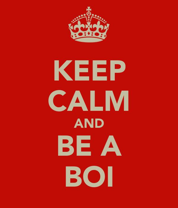 KEEP CALM AND BE A BOI