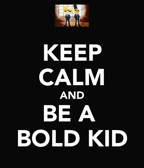 KEEP CALM AND BE A  BOLD KID