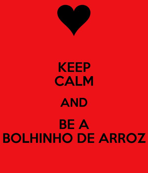 KEEP CALM AND BE A BOLHINHO DE ARROZ