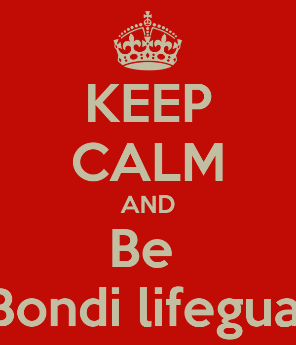 KEEP CALM AND Be  A Bondi lifeguard