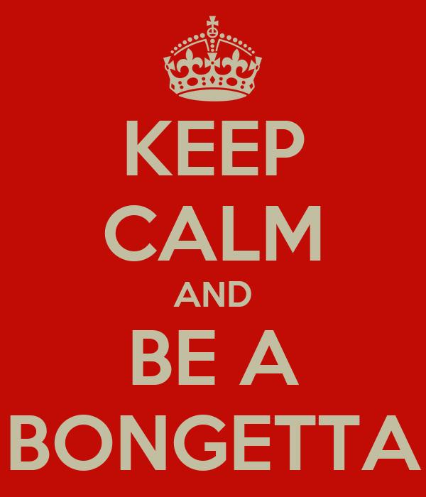 KEEP CALM AND BE A BONGETTA