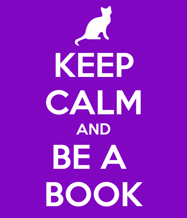 KEEP CALM AND BE A  BOOK